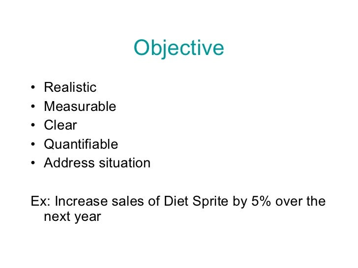 Objective <ul><li>Realistic </li></ul><ul><li>Measurable </li></ul><ul><li>Clear </li></ul><ul><li>Quantifiable </li></ul>...
