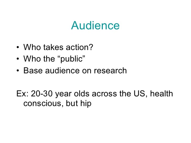 "Audience <ul><li>Who takes action? </li></ul><ul><li>Who the ""public"" </li></ul><ul><li>Base audience on research  </li></..."