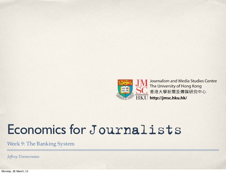 Economics for Journalists    Week 9: The Banking System    Jeffrey TimmermansMonday, 26 March, 12