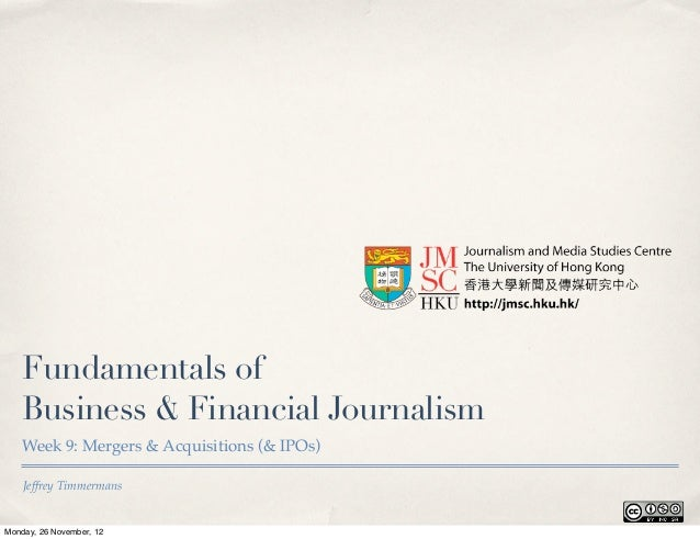 Fundamentals of   Business & Financial Journalism   Week 9: Mergers & Acquisitions (& IPOs)    Jeffrey TimmermansMonday, 2...