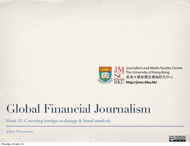 Jeffrey TimmermansGlobal Financial JournalismWeek 10: Covering foreign exchange & bond marketsThursday, 18 April, 13