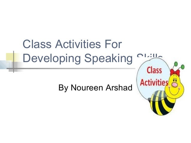 Class Activities ForDeveloping Speaking Skills      By Noureen Arshad