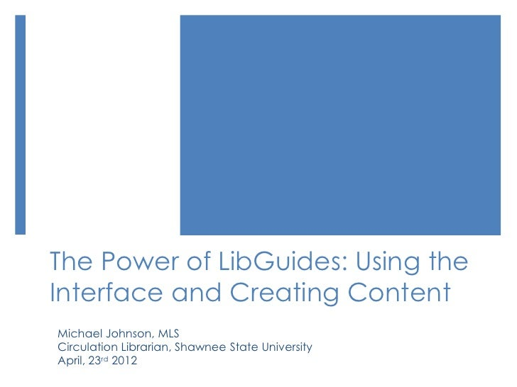 The Power of LibGuides: Using theInterface and Creating ContentMichael Johnson, MLSCirculation Librarian, Shawnee State Un...