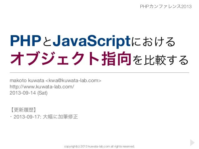 copyright(c) 2013 kuwata-lab.com all rights reserved. PHPとJavaScriptにおける オブジェクト指向を比較する makoto kuwata <kwa@kuwata-lab.com> ...