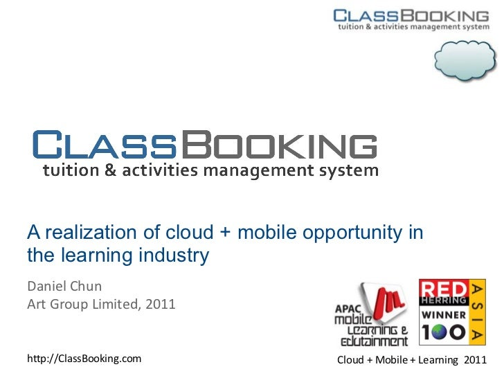 A realization of cloud + mobile opportunity inthe learning industryDaniel ChunArt Group Limited, 2011http://ClassBooking.c...