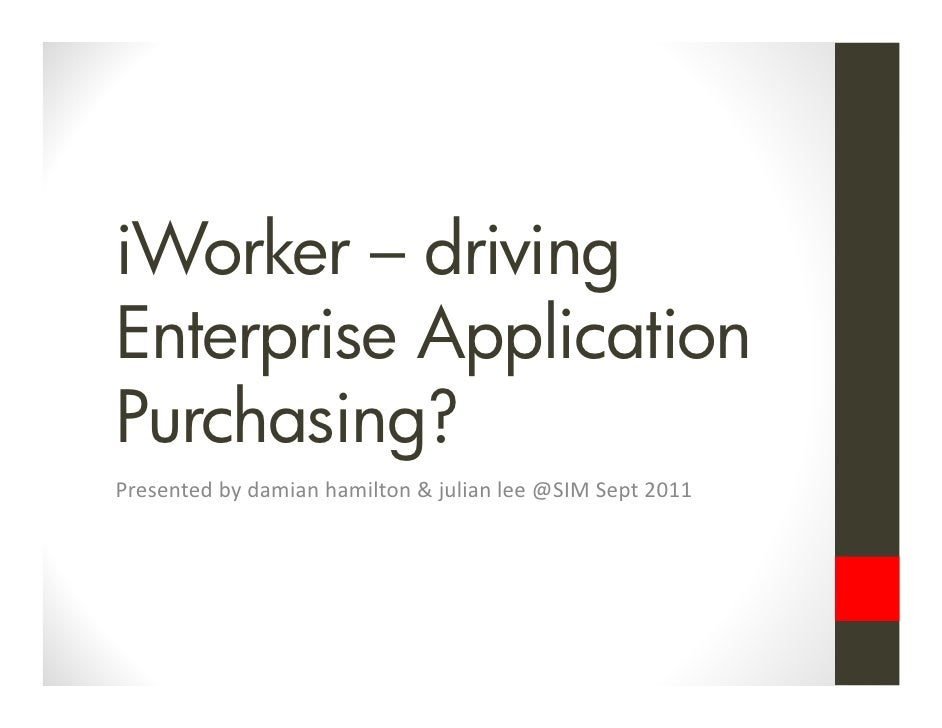 iWorker – drivingEnterprise ApplicationPurchasing?Presented by damian hamilton & julian lee @SIM Sept 2011