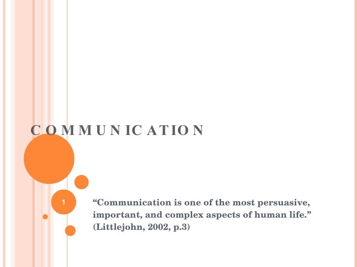 """COMMUNICATION """" Communication is one of the most persuasive, important, and complex aspects of human life."""" (Littlejohn, 2..."""