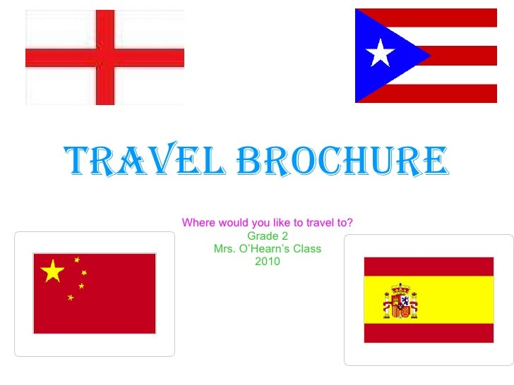 Travel Brochure Where would you like to travel to? Grade 2 Mrs. O'Hearn's Class 2010