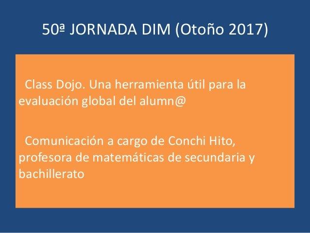 50ª JORNADA DIM (Otoño 2017) Class Dojo. Una herramienta útil para la evaluación global del alumn@ Comunicación a cargo de...