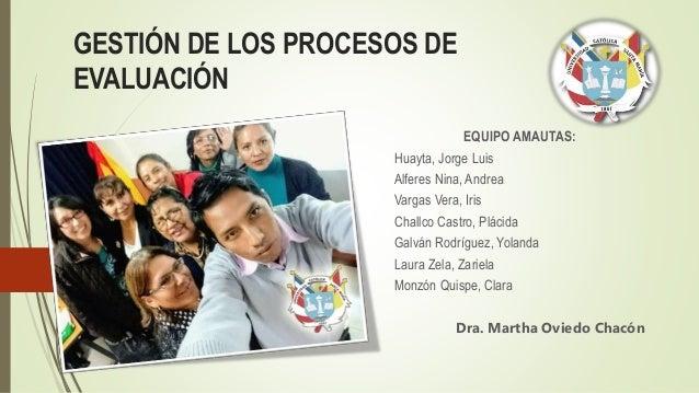 GESTIÓN DE LOS PROCESOS DE EVALUACIÓN EQUIPO AMAUTAS: Huayta, Jorge Luis Alferes Nina, Andrea Vargas Vera, Iris Challco Ca...
