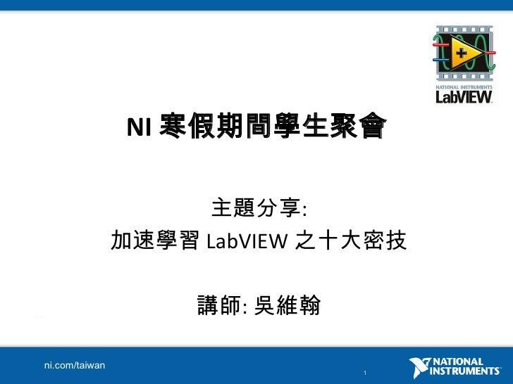 NI 寒假期間學生聚會<br />主題分享: <br />加速學習 LabVIEW之十大密技<br />講師: 吳維翰<br />