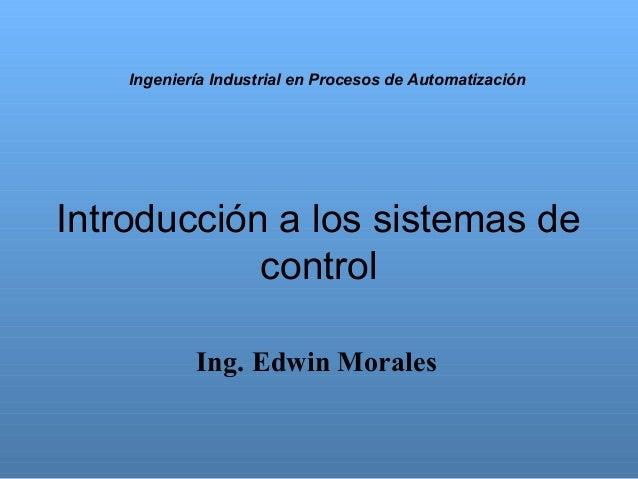 Ingeniería Industrial en Procesos de Automatización  Introducción a los sistemas de control Ing. Edwin Morales