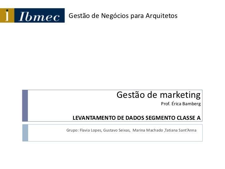 Gestão de marketingProf. Érica BambergLEVANTAMENTO DE DADOS SEGMENTO CLASSE A<br />Grupo: Flavia Lopes, Gustavo Seixas,  M...