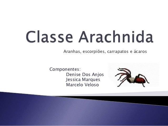 Aranhas, escorpiões, carrapatos e ácarosComponentes:      Denise Dos Anjos      Jessica Marques      Marcelo Veloso