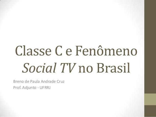 Classe C e Fenômeno Social TV no Brasil Breno de Paula Andrade Cruz Prof. Adjunto - UFRRJ