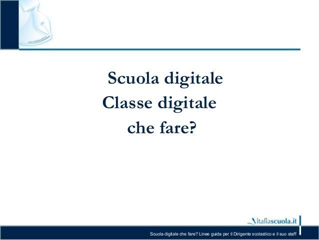 Scuola digitale che fare? Linee guida per il Dirigente scolastico e il suo staff Scuola digitale Classe digitale che fare?