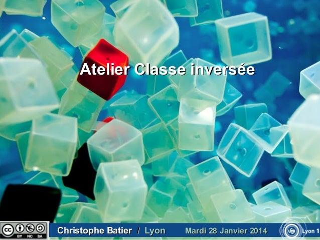 Atelier Classe inversée  Christophe Batier / Lyon  Mardi 28 Janvier 2014