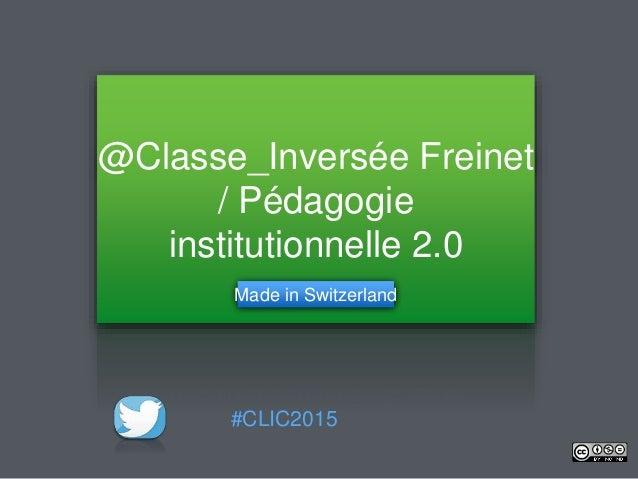 @Classe_Inversée Freinet / Pédagogie institutionnelle 2.0 Made in Switzerland #CLIC2015
