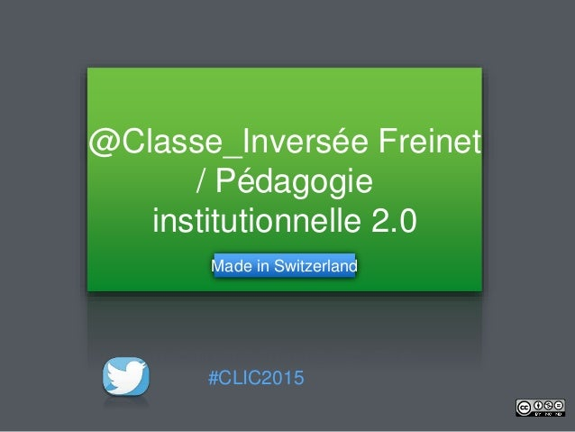 @Classe_Inversée Freinet / Pédagogie institutionnelle 2.0 Made in Switzerland #CLIC2015