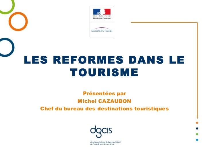 LES REFORMES DANS LE TOURISME Présentées par Michel CAZAUBON Chef du bureau des destinations touristiques