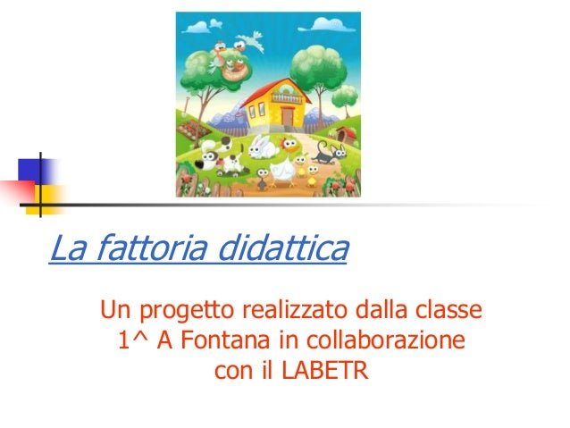 La fattoria didattica Un progetto realizzato dalla classe 1^ A Fontana in collaborazione con il LABETR