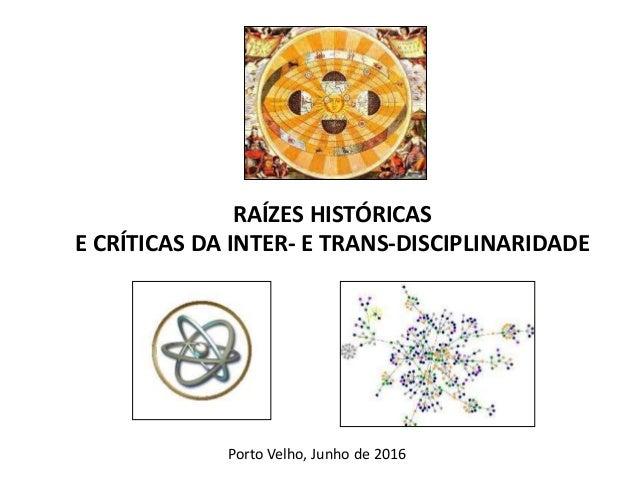 RAÍZES HISTÓRICAS E CRÍTICAS DA INTER- E TRANS-DISCIPLINARIDADE Porto Velho, Junho de 2016