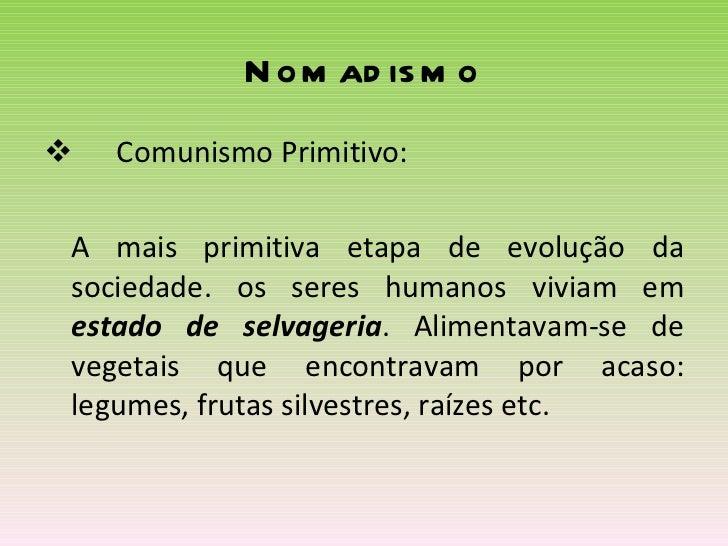 Nomadismo <ul><li>Comunismo Primitivo: </li></ul><ul><li>A mais primitiva etapa de evolução da sociedade. os seres humanos...