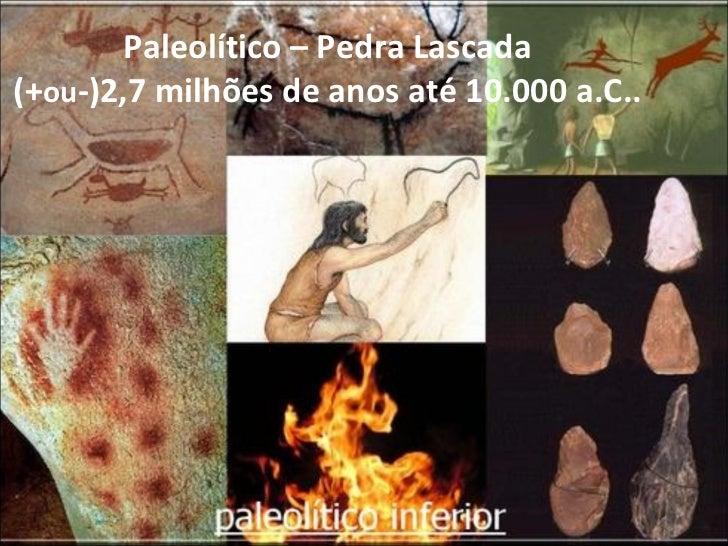 Paleolítico – Pedra Lascada (+ ou -)2,7 milhões de anos até 10.000 a.C..