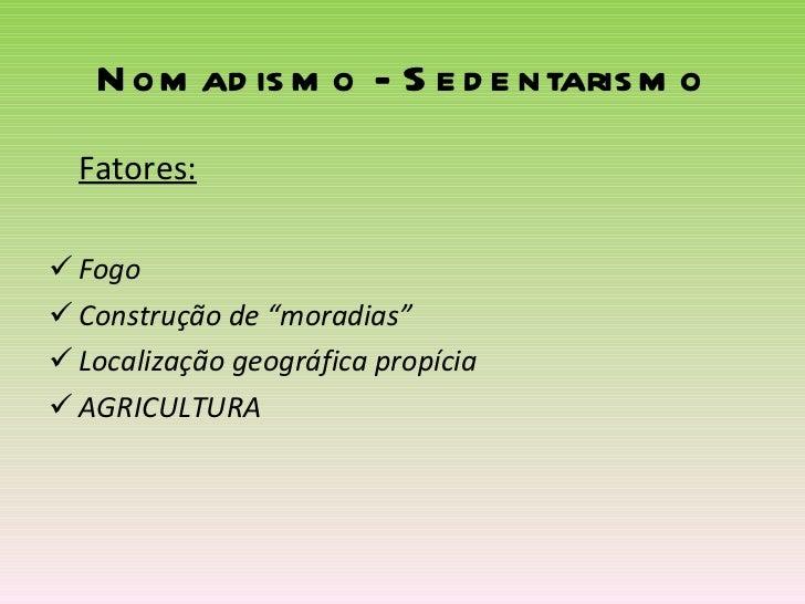"Nomadismo - Sedentarismo <ul><li>Fatores: </li></ul><ul><li>Fogo </li></ul><ul><li>Construção de ""moradias"" </li></ul><ul>..."