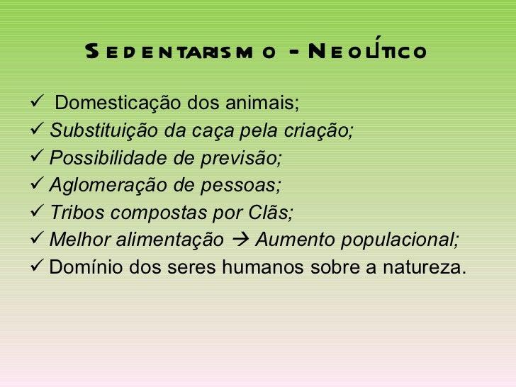 Sedentarismo - Neolítico <ul><li>Domesticação dos animais; </li></ul><ul><li>Substituição da   caça pela criação; </li></u...