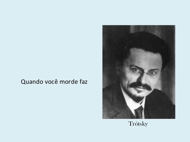 <ul><ul><li>Quando você morde faz </li></ul></ul>Trótsky