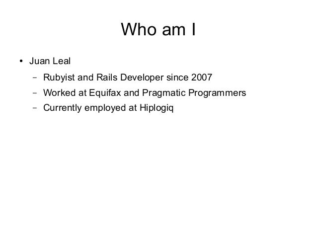 Who am I ●  Juan Leal –  Rubyist and Rails Developer since 2007  –  Worked at Equifax and Pragmatic Programmers  –  Curren...