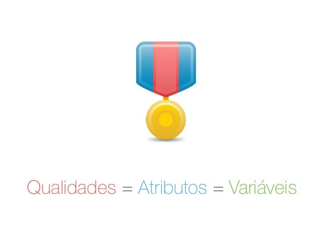 Qualidades = Atributos = Variáveis