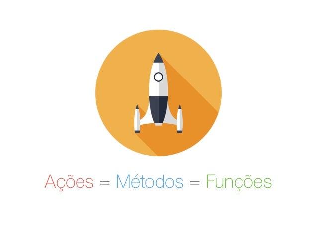 Ações = Métodos = Funções