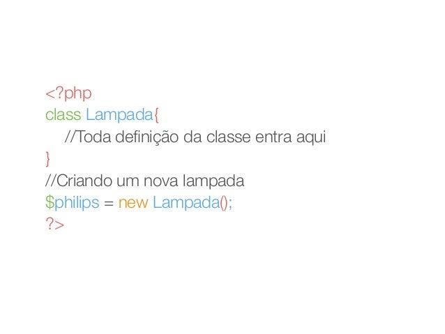 <?php  class Lampada{  //Toda definição da classe entra aqui  }  //Criando um nova lampada  $philips = new Lampada();  ?>