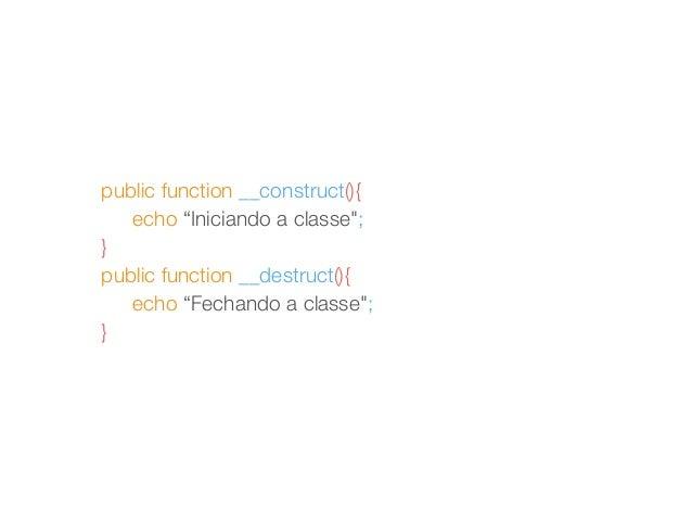 "public function __construct(){  echo ""Iniciando a classe"";  }  public function __destruct(){  echo ""Fechando a classe"";  }"