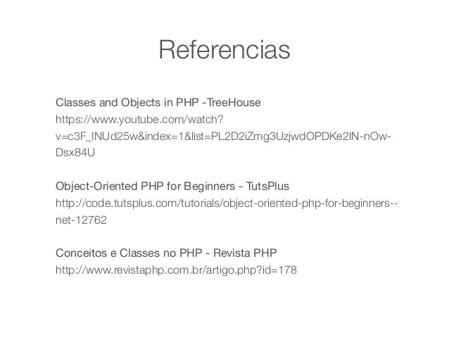Referencias  Classes and Objects in PHP -TreeHouse  https://www.youtube.com/watch?  v=c3F_INUd25w&index=1&list=PL2D2iZmg3U...