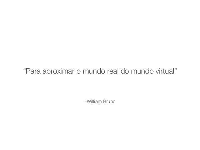 """""""Para aproximar o mundo real do mundo virtual""""  –William Bruno"""