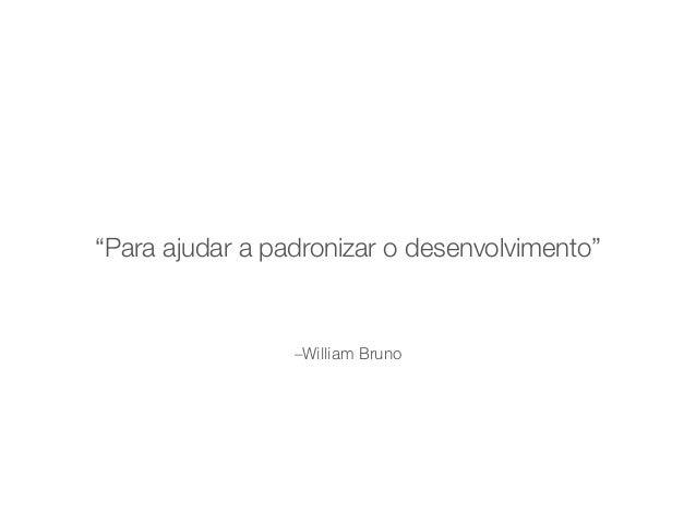 """""""Para ajudar a padronizar o desenvolvimento""""  –William Bruno"""
