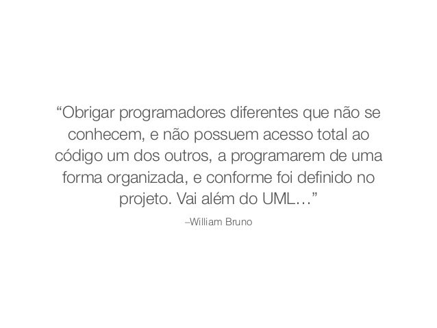 """""""Obrigar programadores diferentes que não se  conhecem, e não possuem acesso total ao  código um dos outros, a programarem..."""