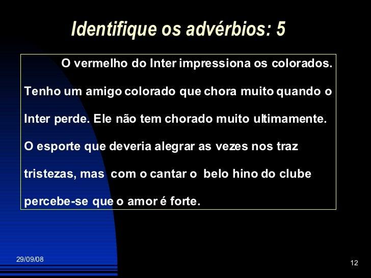 Identifique os advérbios: 5 O vermelho do Inter impressiona os colorados. Tenho um amigo colorado que chora muito quando o...