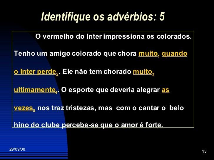 Identifique os advérbios: 5 O vermelho do Inter impressiona os colorados. Tenho um amigo colorado que chora  muito 1   qua...
