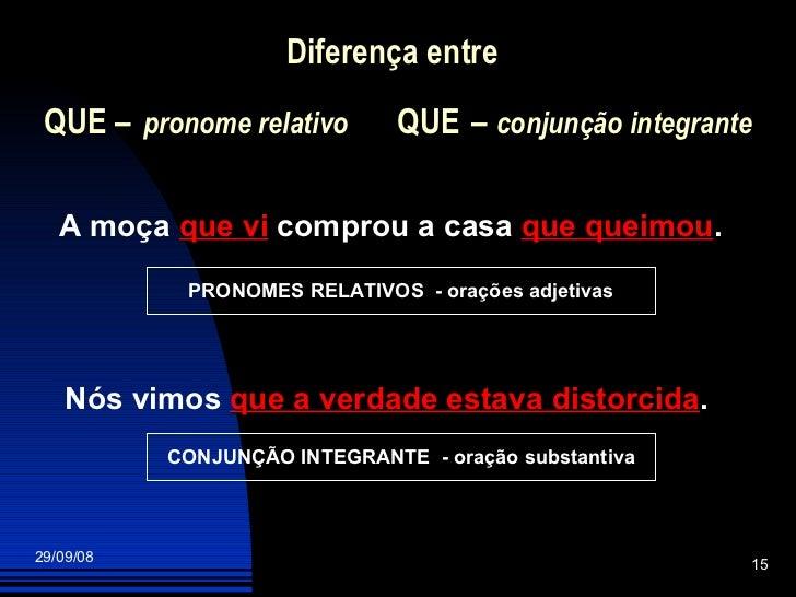 Diferença entre   QUE  –   pronome relativo   QUE   –  conjunção integrante A moça  que vi  comprou a casa  que queimou . ...