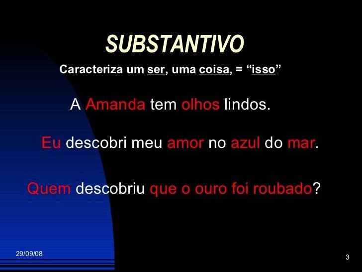 """SUBSTANTIVO Caracteriza um  ser , uma  coisa , = """" isso """" A  Amanda  tem  olhos  lindos. Eu  descobri meu  amor  no  azul ..."""