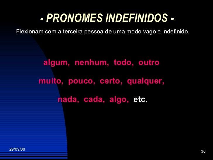 - PRONOMES INDEFINIDOS - Flexionam com a terceira pessoa de uma modo vago e indefinido. algum,  nenhum,  todo,  outro  mui...