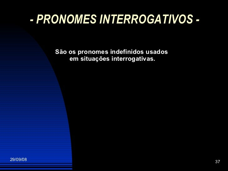 - PRONOMES INTERROGATIVOS - São os pronomes indefinidos usados  em situações interrogativas.