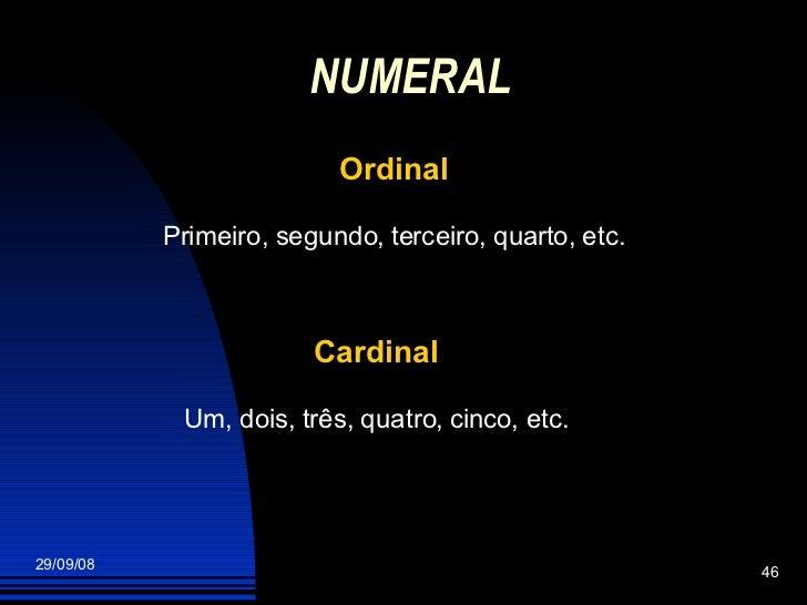 NUMERAL   Ordinal Primeiro, segundo, terceiro, quarto, etc. Cardinal Um, dois, três, quatro, cinco, etc.