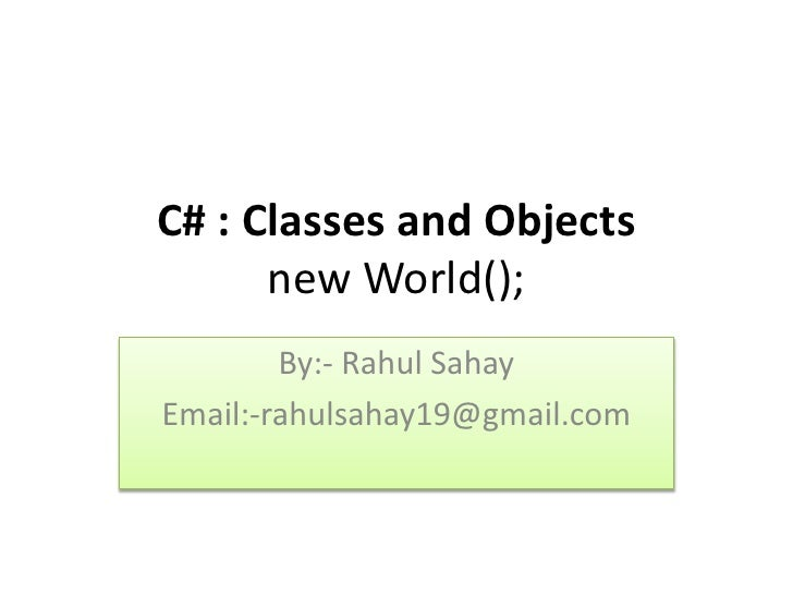 C# : Classes and Objects      new World();        By:- Rahul SahayEmail:-rahulsahay19@gmail.com