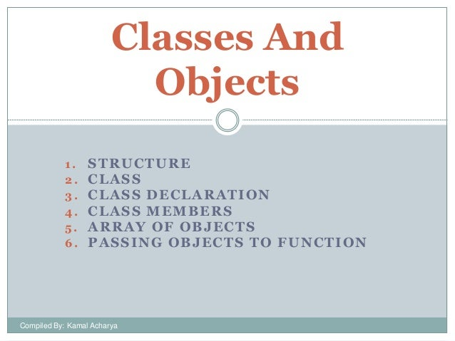 Classes And Objects 1. 2. 3. 4. 5. 6.  STRUCTURE CLASS CLASS DECLARATION CLASS MEMBERS ARRAY OF OBJECTS PASSING OBJECTS TO...