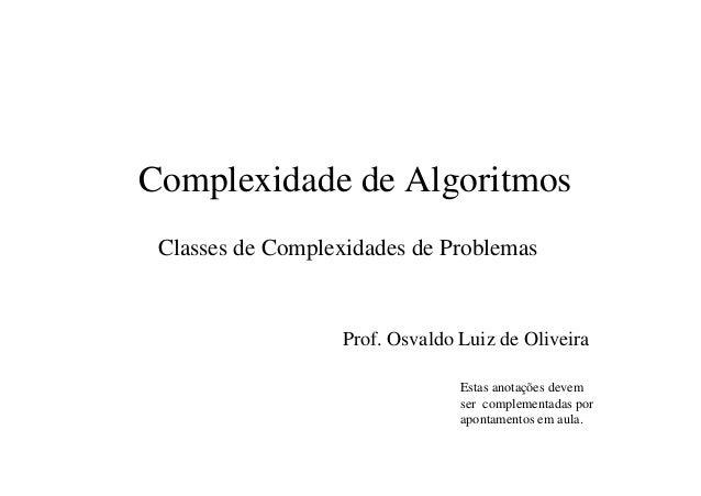 Complexidade de Algoritmos Classes de Complexidades de Problemas Prof. Osvaldo Luiz de Oliveira Estas anotações devem ser ...